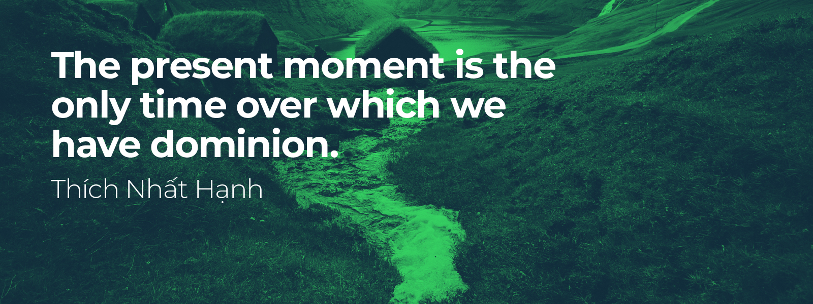 The present moment is the only time over which we have dominion - Thich Nhat Hanh